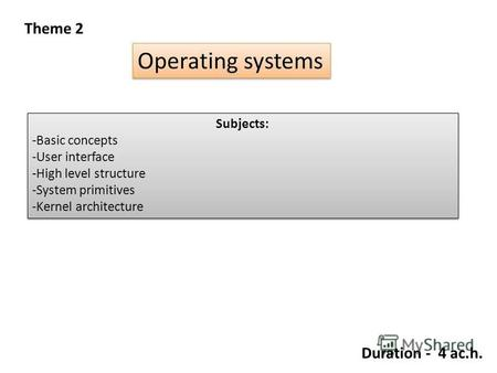 Theme 2 Operating systems Subjects: -Basic concepts -User interface -High level structure -System primitives -Kernel architecture Subjects: -Basic concepts.