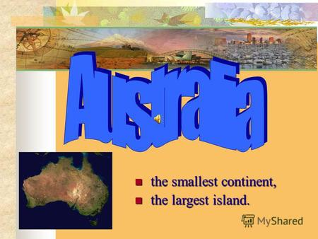 The smallest continent, the smallest continent, the largest island. the largest island.