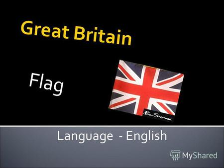 Great Britain F l a g Language - English. Britain it consists of England, Scotland, Wales, Northern Ireland.It is an island state – 120000 square miles.