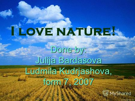 Done by: Julija Bardasova Ludmila Kudrjashova, form 7, 2007 I love nature!