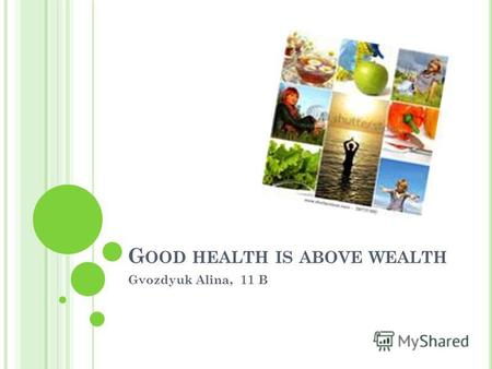 G OOD HEALTH IS ABOVE WEALTH Gvozdyuk Alina, 11 B.