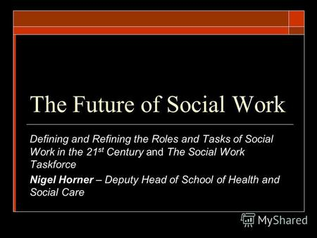 The Future of Social Work Defining and Refining the Roles and Tasks of Social Work in the 21 st Century and The Social Work Taskforce Nigel Horner – Deputy.