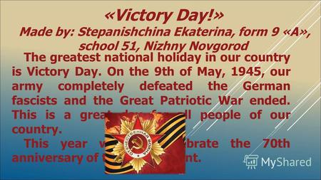The greatest national holiday in our country is Victory Day. On the 9th of May, 1945, our army completely defeated the German fascists and the Great Patriotic.