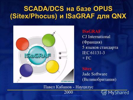 Copyright 2000 Науцилус. All Rights Reserved Павел Кабанов - Науцилус 2000 SCADA/DCS на базе OPUS (Sitex/Phocus) и ISaGRAF для QNX ISaGRAF CJ International.