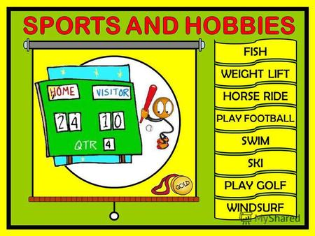 FISH WEIGHT LIFT HORSE RIDE PLAY FOOTBALL SWIM SKI PLAY GOLF WINDSURF.