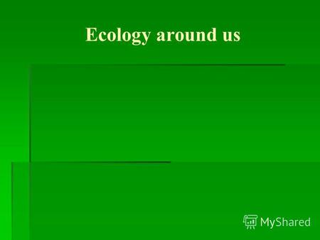 Ecology around us What science studies nature? Ecology.