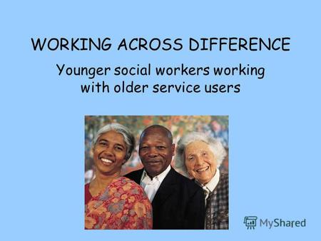 1 WORKING ACROSS DIFFERENCE Younger social workers working with older service users.
