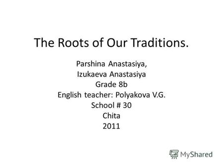 The Roots of Our Traditions. Parshina Anastasiya, Izukaeva Anastasiya Grade 8b English teacher: Polyakova V.G. School # 30 Chita 2011.