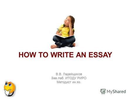 В.В. Ладейщиков Зав.лаб. ИТОДУ РИРО Методист ин.яз. HOW TO WRITE AN ESSAY.