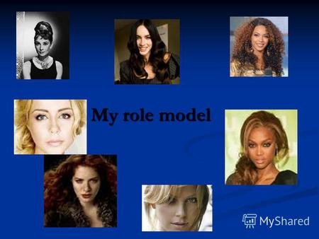 My role model. There are many well-known people, such as: Jennifer Lopez, Fergie and other stars.