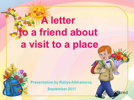 A letter to a friend about a visit to a place Presentation by Railya Alkhamova, September 2011.