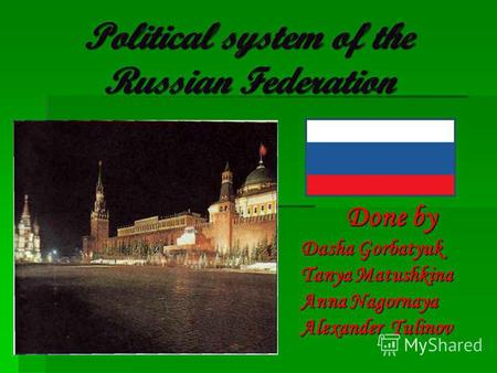 Political system of the Russian Federation Done by Dasha Gorbatyuk Tanya Matushkina Anna Nagornaya Alexander Tulinov.
