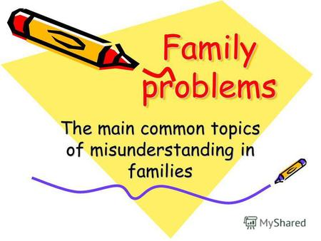 Family problems The main common topics of misunderstanding in families.