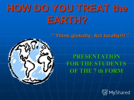 HOW DO YOU TREAT the EARTH? PRESENTATION FOR THE STUDENTS OF THE 7 th FORM Think globally, Act locally!!! Think globally, Act locally!!!