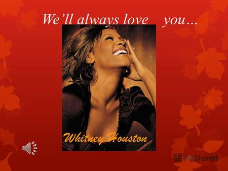 Well always love you… Whitney Houston. The Birth Whitney Elizabeth Houston was born on the 9th of August in 1963 in Newark, New Jersey in a gifted family,