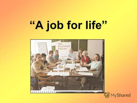 A job for life. Goal for the lesson: A job for life.
