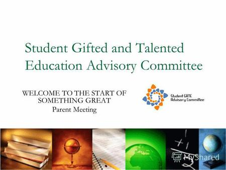 Student Gifted and Talented Education Advisory Committee WELCOME TO THE START OF SOMETHING GREAT Parent Meeting.