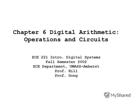Chapter 6 Digital Arithmetic: Operations and Circuits ECE 221 Intro. Digital Systems Fall Semester 2002 ECE Department, UMASS-Amherst Prof. Hill Prof.