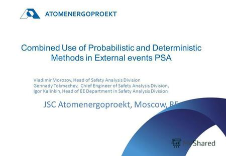 ATOMENERGOPROEKT Combined Use of Probabilistic and Deterministic Methods in External events PSA Vladimir Morozov, Head of Safety Analysis Division Gennady.