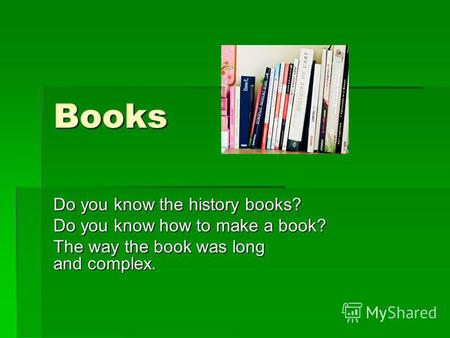 Books Do you know the history books? Do you know how to make a book? The way the book was long and complex.
