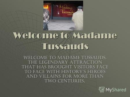 Welcome to Madame Tussauds Welcome to Madame Tussauds, the legendary attraction that has brought visitors face to face with historys heroes and villains.