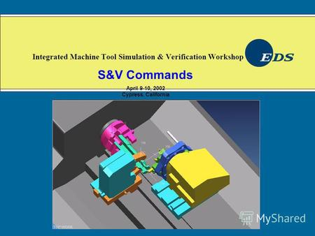 Integrated Machine Tool Simulation & Verification Workshop S&V Commands April 9-10, 2002 Cypress, California.