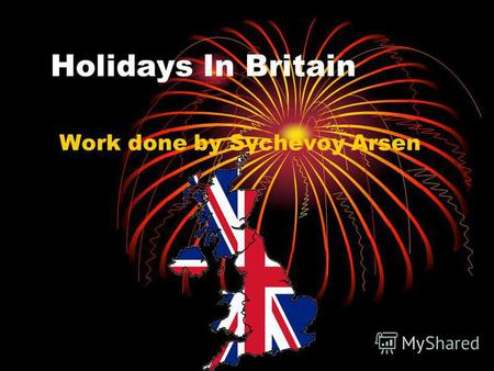 Нolidays In Britain Work done by Sychevoy Arsen. All people like holidays and festivals. British people like them too.