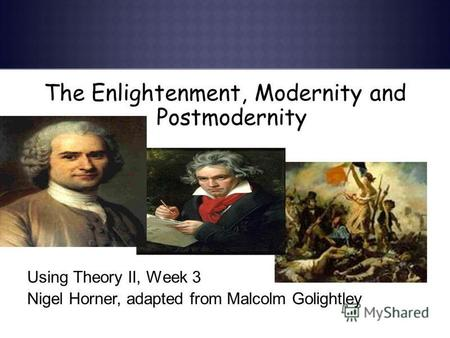 The Enlightenment, Modernity and Postmodernity Using Theory II, Week 3 Nigel Horner, adapted from Malcolm Golightley.