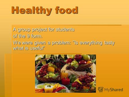 Healthy food A group project for students of the 9 form. We were given a problem: Is everything tasty what is useful.