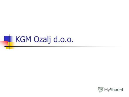 KGM Ozalj d.o.o.. KGM Ozalj is apart from Zagreb only 62 km and from Slovenia 16 km.