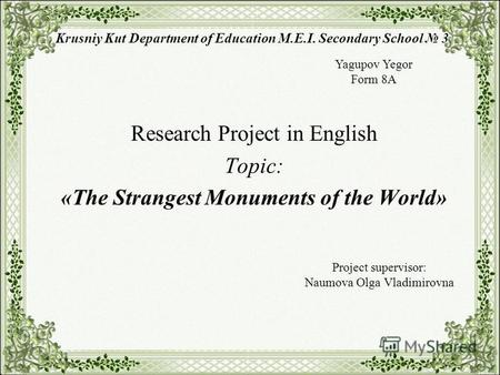 Krusniy Kut Department of Education M.E.I. Secondary School 3 Research Project in English Topic: «The Strangest Monuments of the World» Yagupov Yegor Form.
