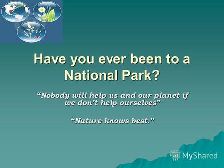 Have you ever been to a National Park? Nobody will help us and our planet if we dont help ourselves Nature knows best.