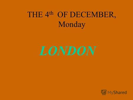 THE 4 th OF DECEMBER, Monday LONDON. Name the sounds and read the words; [i] England [ei] Walse [k] Scotland [ Thisle [z] Rose Daffodil [ Cardiff.