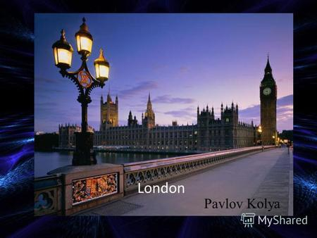 London Pavlov Kolya. London is a cultural center London is one of the greatest, most colourful and interesting cities of the world When a man is tired.