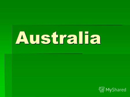 Australia THE LAND Australia is the only nation that occupies a whole continent. Its an island of 7,7 million square kilometers. Its located to the south.