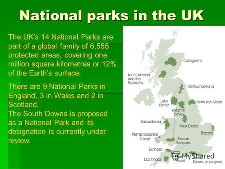 National parks in the UK The UKs 14 National Parks are part of a global family of 6,555 protected areas, covering one million square kilometres or 12%