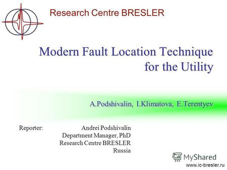Research Centre BRESLER www.ic-bresler.ru Modern Fault Location Technique for the Utility A.Podshivalin, I.Klimatova, E.Terentyev Reporter: Andrei Podshivalin.