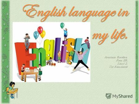 English language in my life. Anastasia Borodina, Form 11B, School 2, Ust-Kamchatsk.