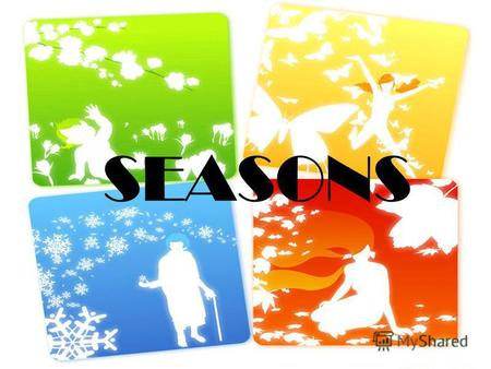 SEASONS Winter Spring Summer Autumn Spring is green, Summer is bright, Autumn is yellow, Winter is white, Winter brings us snow-flakes, Spring – green.