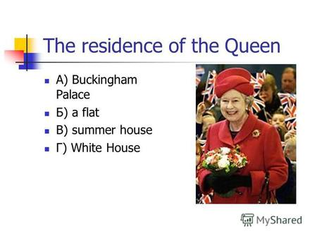 The residence of the Queen А) Buckingham Palace Б) a flat В) summer house Г) White House.