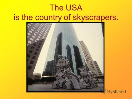 The USA is the country of skyscrapers.. The United States of America is a very large country which is divided into 50 states.