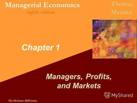 The McGraw-Hill Series Managerial Economics Thomas Maurice eighth edition Chapter 1 Managers, Profits, and Markets.