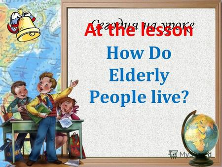 Сегодня на уроке How Do Elderly People live? At the lesson.