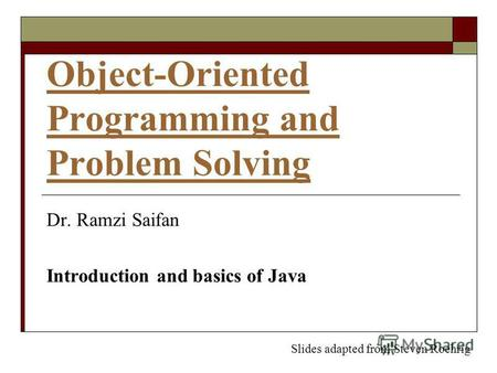 Object-Oriented Programming and Problem Solving Dr. Ramzi Saifan Introduction and basics of Java Slides adapted from Steven Roehrig.