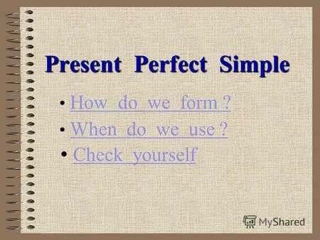 Present Perfect Simple How do we form ? When do we use ? Check yourself.