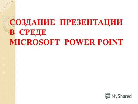 СОЗДАНИЕ ПРЕЗЕНТАЦИИ В СРЕДЕ MICROSOFT POWER POINT.