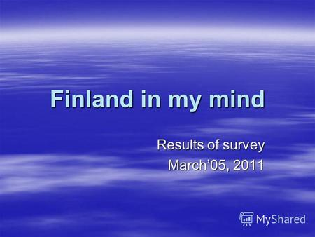 Finland in my mind Results of survey March05, 2011.
