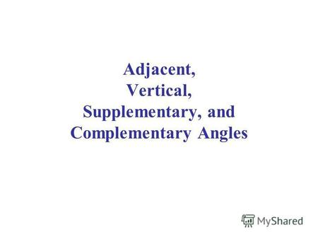 Adjacent, Vertical, Supplementary, and Complementary Angles.