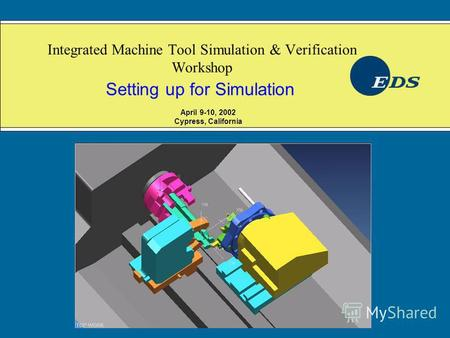 Integrated Machine Tool Simulation & Verification Workshop Setting up for Simulation April 9-10, 2002 Cypress, California.