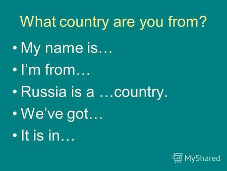 What country are you from? My name is… Im from… Russia is a …country. Weve got… It is in…